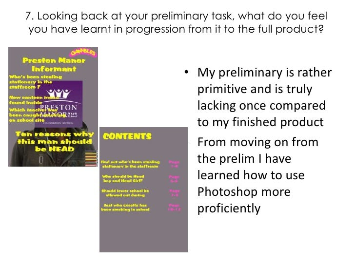 7. Looking back at your preliminary task, what do you feel you have learnt in progression from it to the full product?<br ...