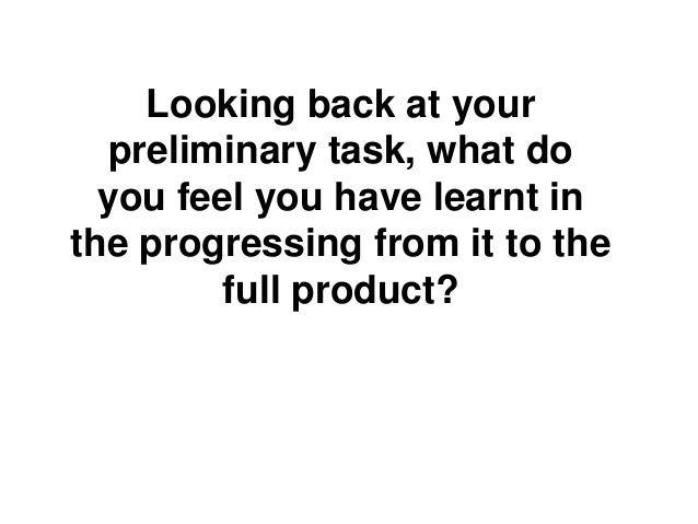 Looking back at yourpreliminary task, what doyou feel you have learnt inthe progressing from it to thefull product?