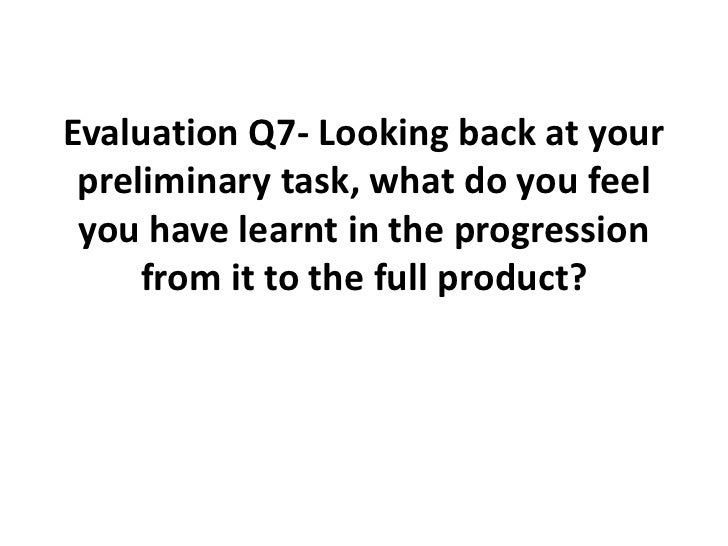 Evaluation Q7- Looking back at your preliminary task, what do you feel you have learnt in the progression from it to the f...