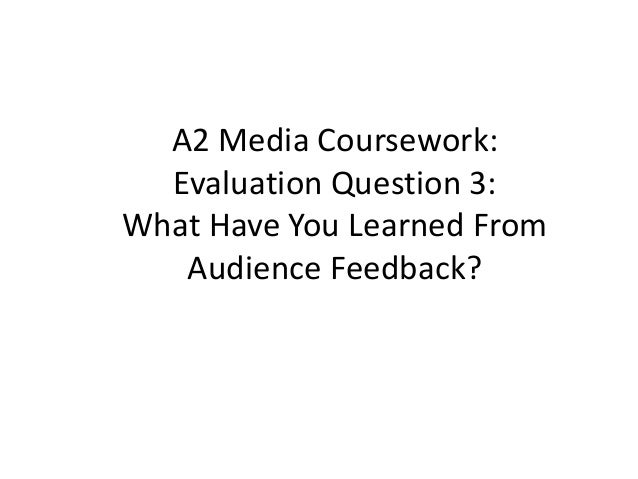 A2 Media Coursework:  Evaluation Question 3:What Have You Learned From   Audience Feedback?