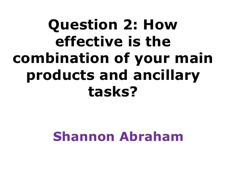 Question 2: How effective is the combination of your main products and ancillary tasks?<br />Shannon Abraham<br />