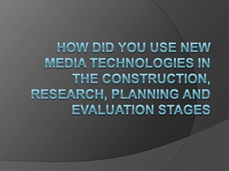 How Did You Use New Media Technologies in the Construction, Research, Planning and Evaluation stages <br />