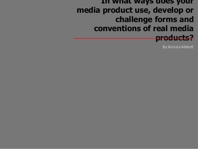 In what ways does yourmedia product use, develop or         challenge forms and   conventions of real media               ...