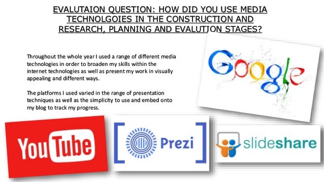 EVALUTAION QUESTION: HOW DID YOU USE MEDIA TECHNOLGOIES IN THE CONSTRUCTION AND RESEARCH, PLANNING AND EVALUTION STAGES? T...