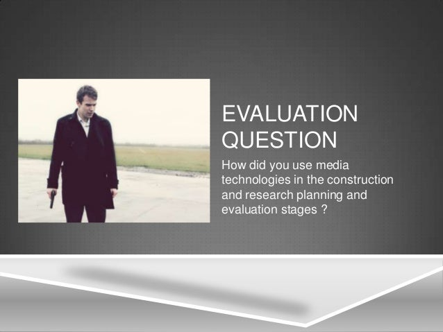 EVALUATIONQUESTIONHow did you use mediatechnologies in the constructionand research planning andevaluation stages ?