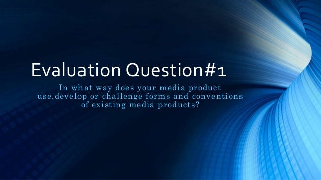 Evaluation Question#1 In what way does your media product use,develop or challenge forms and conventions of existing media...