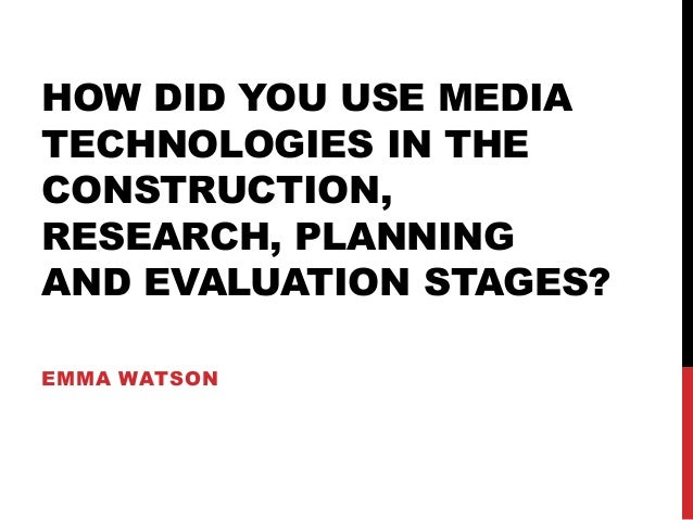 HOW DID YOU USE MEDIA TECHNOLOGIES IN THE CONSTRUCTION, RESEARCH, PLANNING AND EVALUATION STAGES? EMMA WATSON