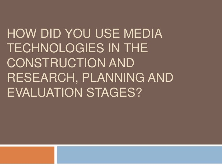 HOW DID YOU USE MEDIATECHNOLOGIES IN THECONSTRUCTION ANDRESEARCH, PLANNING ANDEVALUATION STAGES?