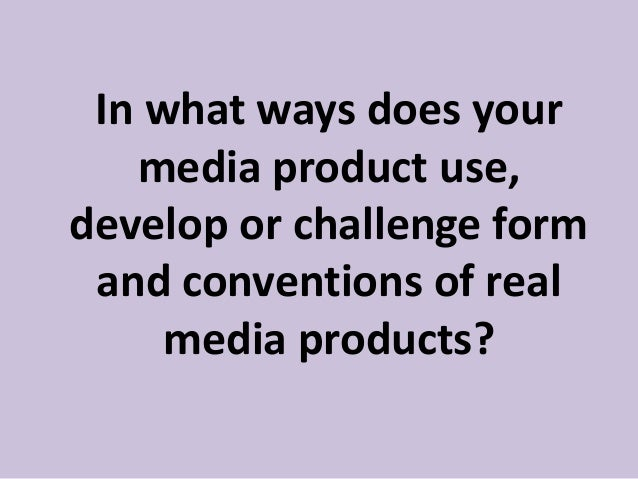 In what ways does yourmedia product use,develop or challenge formand conventions of realmedia products?