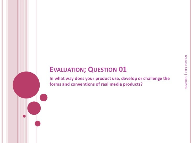 Brendon Allan | 30040996EVALUATION; QUESTION 01In what way does your product use, develop or challenge theforms and conven...