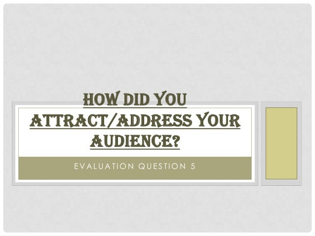 HOW DID YOUATTRACT/ADDRESS YOUR      AUDIENCE?    EVALUATION QUESTION 5