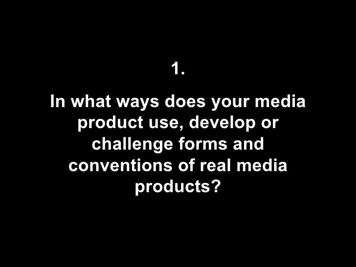 1. In what ways does your media product use, develop or challenge forms and conventions of real media products?