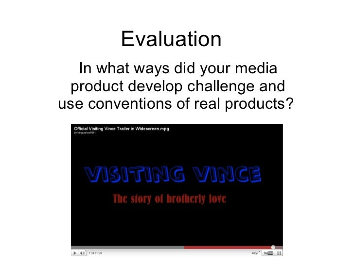 Evaluation In what ways did your media product develop challenge and use conventions of real products?