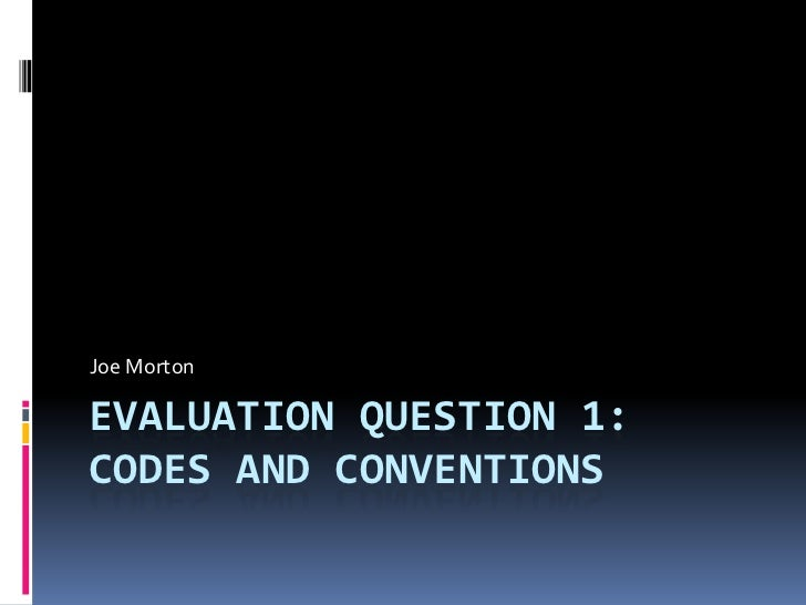 Joe MortonEVALUATION QUESTION 1:CODES AND CONVENTIONS