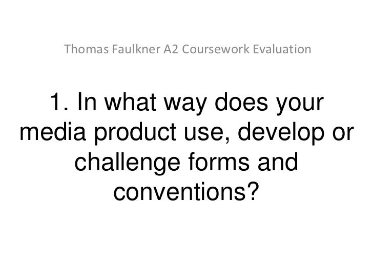 Thomas Faulkner A2 Coursework Evaluation  1. In what way does yourmedia product use, develop or     challenge forms and   ...