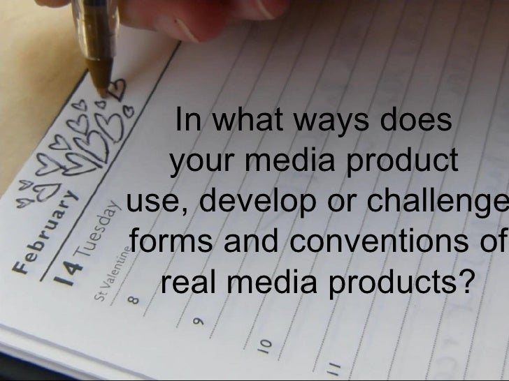 In what ways does   your media productuse, develop or challengeforms and conventions of  real media products?