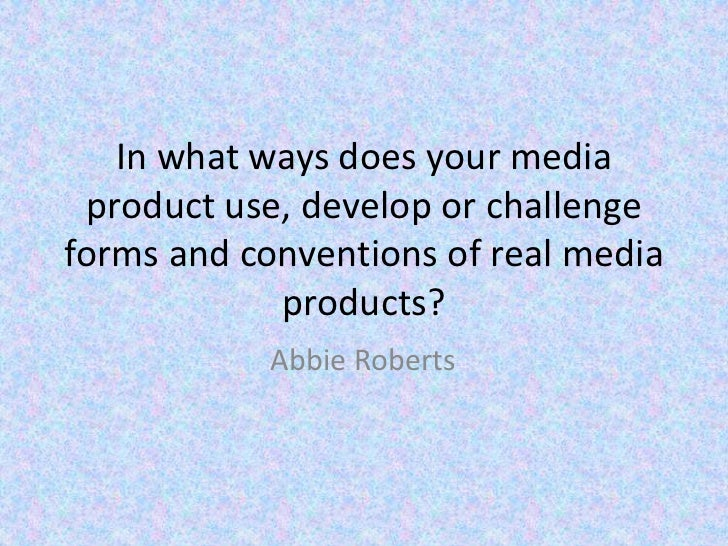 In what ways does your media product use, develop or challengeforms and conventions of real media            products?    ...