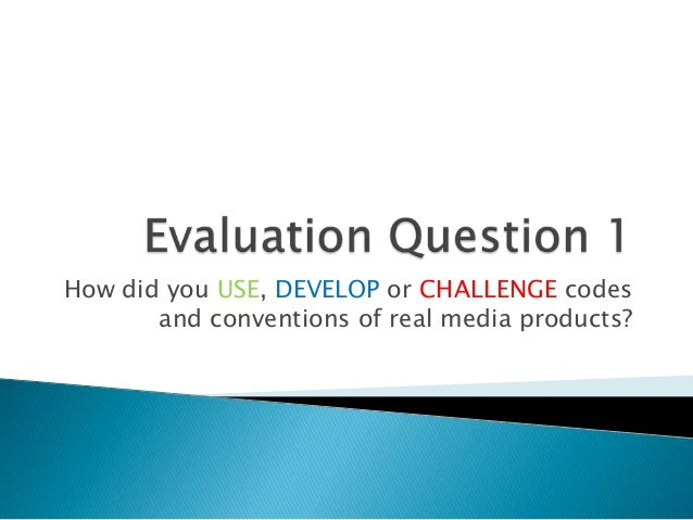How did you USE, DEVELOP or CHALLENGE codes       and conventions of real media products?
