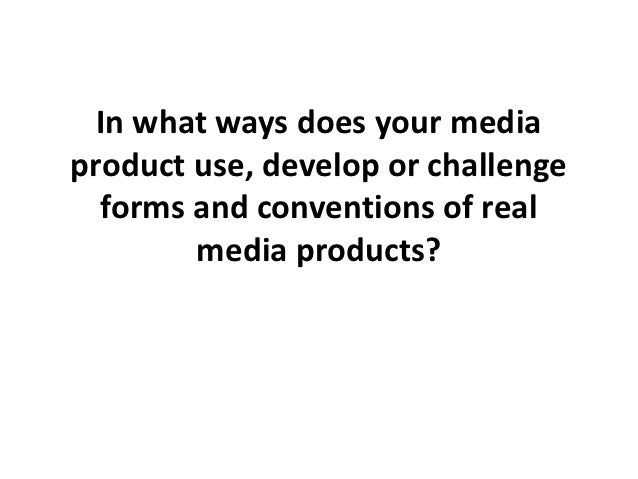In what ways does your mediaproduct use, develop or challenge  forms and conventions of real        media products?