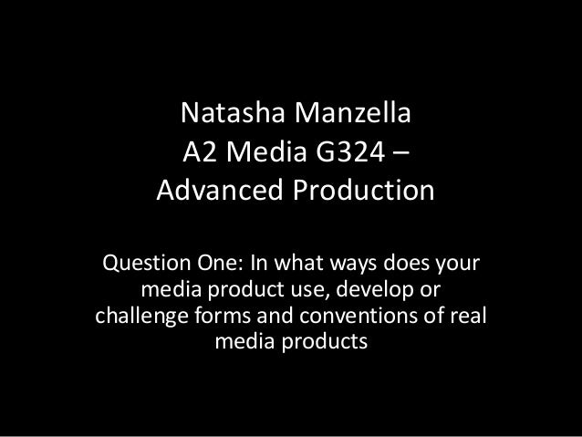Natasha Manzella        A2 Media G324 –      Advanced Production Question One: In what ways does your     media product us...