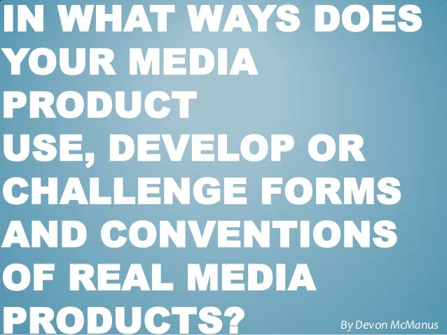 IN WHAT WAYS DOESYOUR MEDIAPRODUCTUSE, DEVELOP ORCHALLENGE FORMSAND CONVENTIONSOF REAL MEDIAPRODUCTS?    By Devon McManus