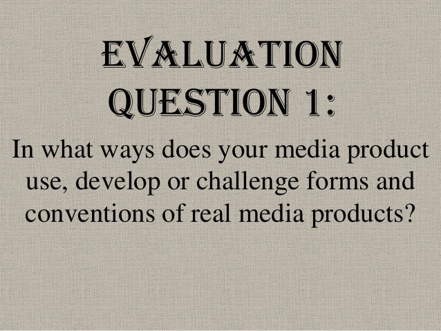 Evaluation       Question 1:In what ways does your media product use, develop or challenge forms and conventions of real m...
