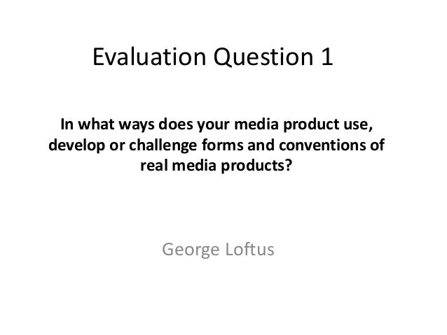 Evaluation Question 1 In what ways does your media product use,develop or challenge forms and conventions of            re...