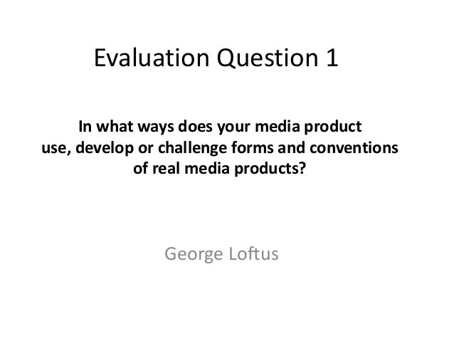 Evaluation Question 1     In what ways does your media productuse, develop or challenge forms and conventions            o...