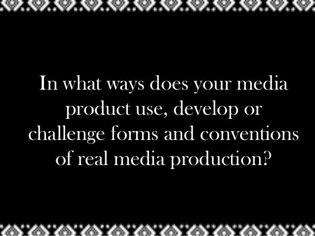 In what ways does your media     product use, develop orchallenge forms and conventions   of real media production?