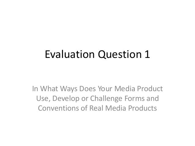 Evaluation Question 1In What Ways Does Your Media Product Use, Develop or Challenge Forms and  Conventions of Real Media P...