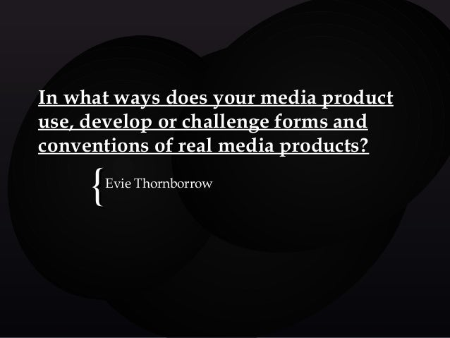In what ways does your media productuse, develop or challenge forms andconventions of real media products?     {Evie Thorn...