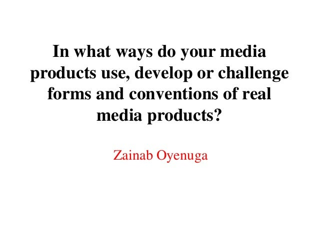 In what ways do your mediaproducts use, develop or challenge  forms and conventions of real        media products?        ...