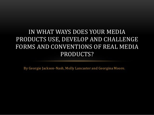 IN WHAT WAYS DOES YOUR MEDIAPRODUCTS USE, DEVELOP AND CHALLENGEFORMS AND CONVENTIONS OF REAL MEDIA             PRODUCTS?  ...