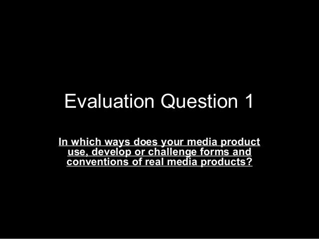 Evaluation Question 1In which ways does your media productuse, develop or challenge forms andconventions of real media pro...
