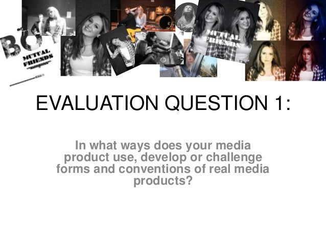 EVALUATION QUESTION 1:In what ways does your mediaproduct use, develop or challengeforms and conventions of real mediaprod...