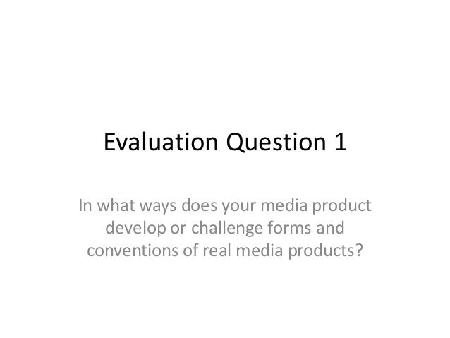 Evaluation Question 1 In what ways does your media product develop or challenge forms and conventions of real media produc...