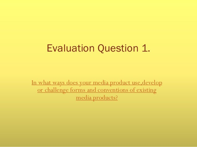 Evaluation Question 1. In what ways does your media product use,develop or challenge forms and conventions of existing med...