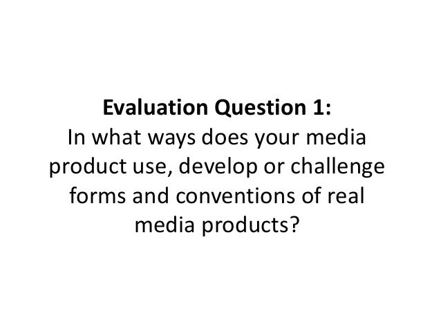 Evaluation Question 1: In what ways does your media product use, develop or challenge forms and conventions of real media ...