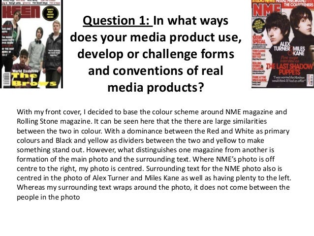 Question 1: In what ways does your media product use, develop or challenge forms and conventions of real media products? W...
