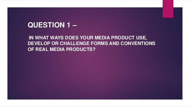 QUESTION 1 – IN WHAT WAYS DOES YOUR MEDIA PRODUCT USE, DEVELOP OR CHALLENGE FORMS AND CONVENTIONS OF REAL MEDIA PRODUCTS?
