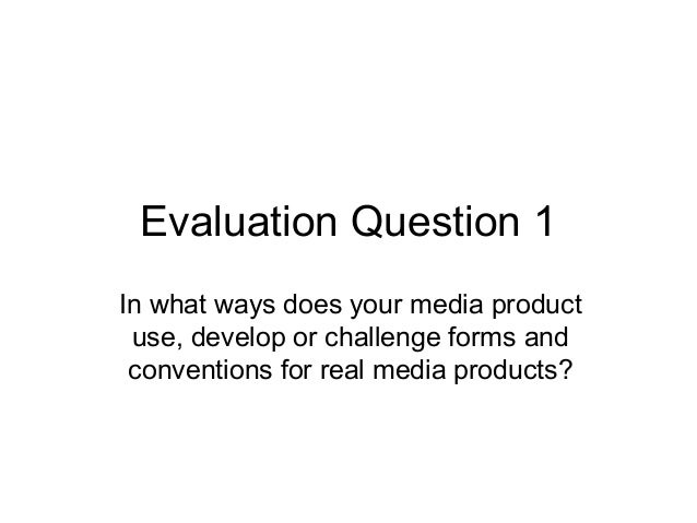 Evaluation Question 1 In what ways does your media product use, develop or challenge forms and conventions for real media ...