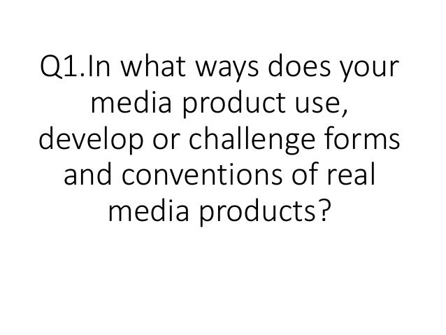 Q1.In what ways does your media product use, develop or challenge forms and conventions of real media products?