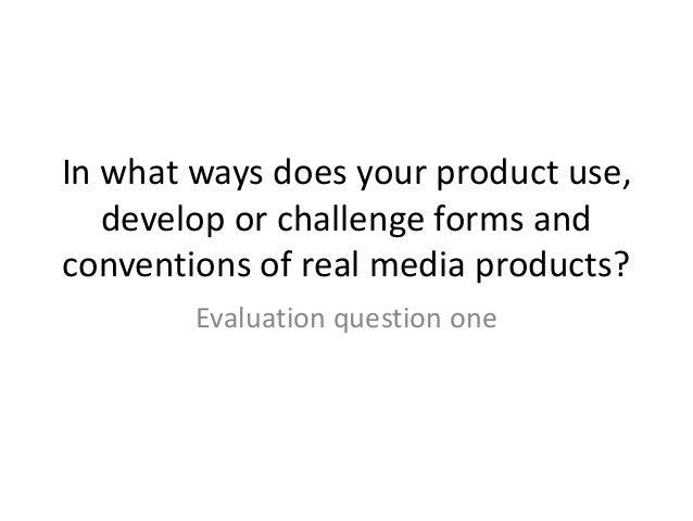 In what ways does your product use, develop or challenge forms and conventions of real media products? Evaluation question...