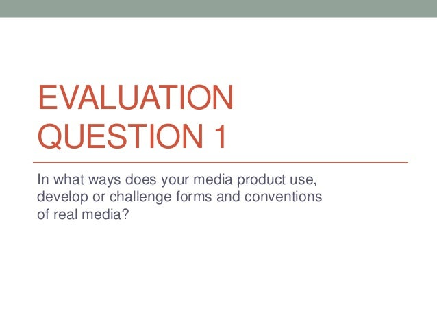 EVALUATION QUESTION 1 In what ways does your media product use, develop or challenge forms and conventions of real media?