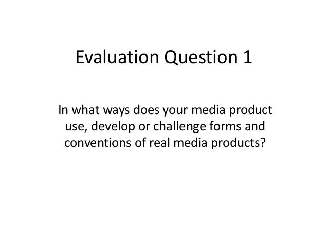 Evaluation Question 1 In what ways does your media product use, develop or challenge forms and conventions of real media p...