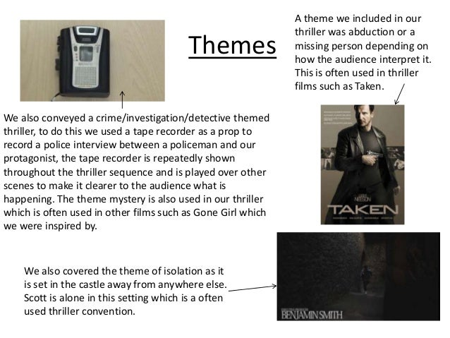 Themes We also conveyed a crime/investigation/detective themed thriller, to do this we used a tape recorder as a prop to r...