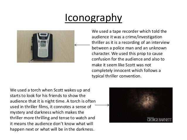 Iconography We used a tape recorder which told the audience it was a crime/investigation thriller as it is a recording of ...