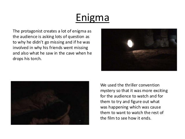 Enigma The protagonist creates a lot of enigma as the audience is asking lots of question as to why he didn't go missing a...
