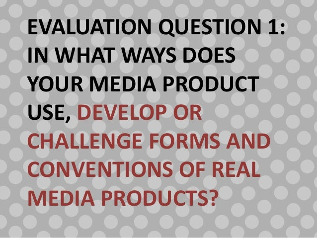 EVALUATION QUESTION 1:IN WHAT WAYS DOESYOUR MEDIA PRODUCTUSE, DEVELOP ORCHALLENGE FORMS ANDCONVENTIONS OF REALMEDIA PRODUC...