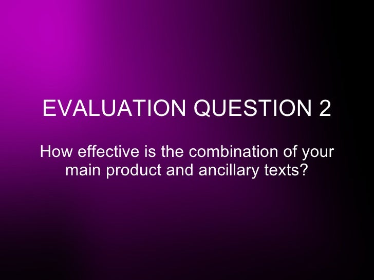 EVALUATION QUESTION 2 How effective is the combination of your main product and ancillary texts?